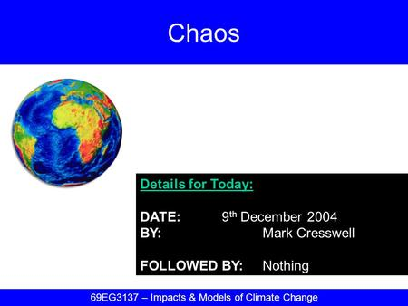 Details for Today: DATE:9 th December 2004 BY:Mark Cresswell FOLLOWED BY:Nothing Chaos 69EG3137 – Impacts & Models of Climate Change.