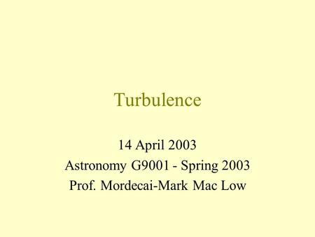 Turbulence 14 April 2003 Astronomy G9001 - Spring 2003 Prof. Mordecai-Mark <strong>Mac</strong> Low.