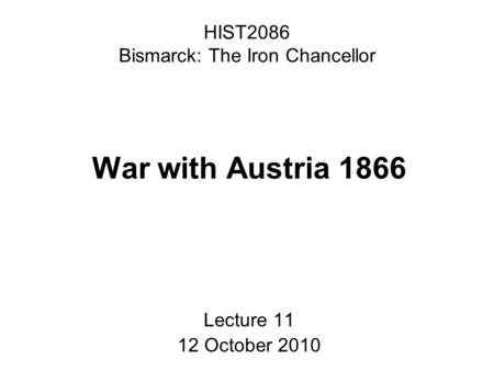 HIST2086 Bismarck: The Iron Chancellor War with Austria 1866 Lecture 11 12 October 2010.