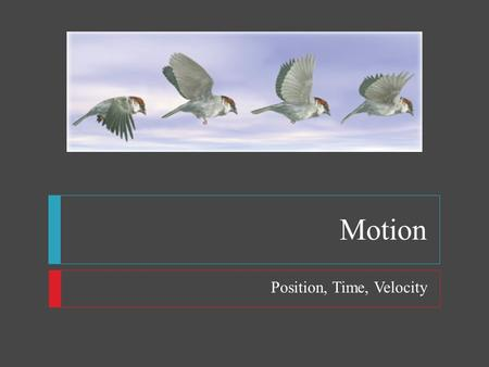 Motion Position, Time, Velocity. Motion  Motion  Movement is all around us  Travels in many directions  straight-line path of a bowling ball  curved.