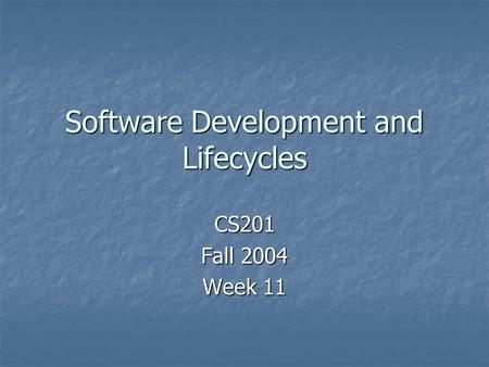 Software Development and Lifecycles CS201 Fall 2004 Week 11.