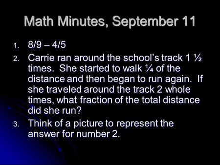 Math Minutes, September 11 1. 8/9 – 4/5 2. Carrie ran around the school's track 1 ½ times. She started to walk ¼ of the distance and then began to run.