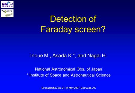 VSOP-2 Detection of Faraday screen? Inoue M., Asada K.*, and Nagai H. National Astronomical Obs. of Japan * Institute of Space and Astronautical Science.