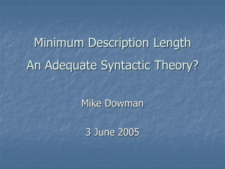 Minimum Description Length An Adequate Syntactic Theory? Mike Dowman 3 June 2005.