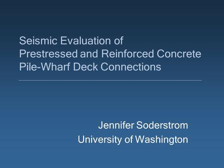Seismic Evaluation of Prestressed and Reinforced Concrete Pile-Wharf Deck Connections Jennifer Soderstrom University of Washington.