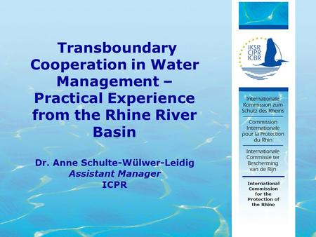 1 Dr. Anne Schulte-Wülwer-Leidig Assistant Manager ICPR International Commission for the Protection of the Rhine Transboundary Cooperation in Water Management.