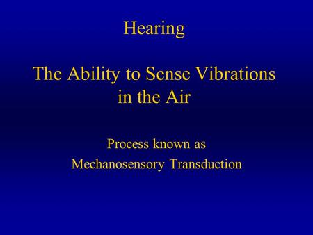 Hearing The Ability to Sense Vibrations in the Air Process known as Mechanosensory Transduction.