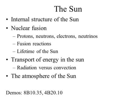 The Sun Internal structure of the Sun Nuclear fusion –Protons, neutrons, electrons, neutrinos –Fusion reactions –Lifetime of the Sun Transport of energy.