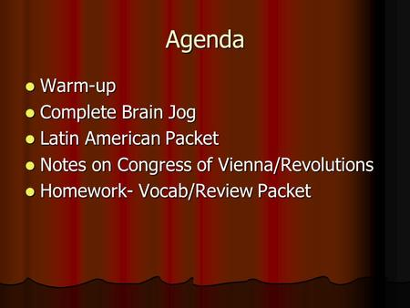 Agenda Warm-up Warm-up Complete Brain Jog Complete Brain Jog Latin American Packet Latin American Packet Notes on Congress of Vienna/Revolutions Notes.
