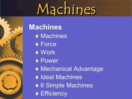 MachinesMachines Machines  Machines  Force  Work  Power  Mechanical Advantage  Ideal Machines  6 Simple Machines  Efficiency.