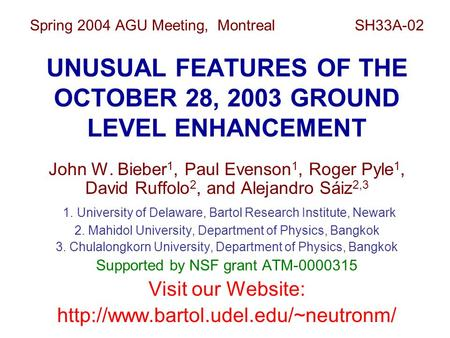 Spring 2004 AGU Meeting, Montreal SH33A-02 UNUSUAL FEATURES OF THE OCTOBER 28, 2003 GROUND LEVEL ENHANCEMENT John W. Bieber 1, Paul Evenson 1, Roger Pyle.