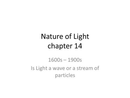 Nature of Light chapter 14 1600s – 1900s Is Light a wave or a stream of particles.