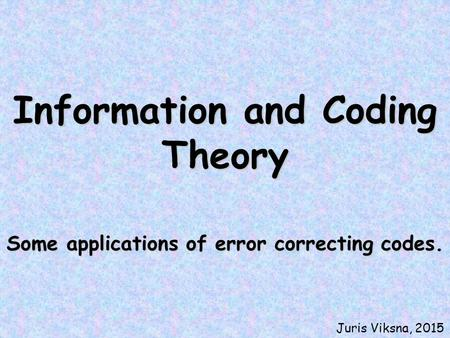 Information and Coding Theory Some applications of error correcting codes. Juris Viksna, 2015.