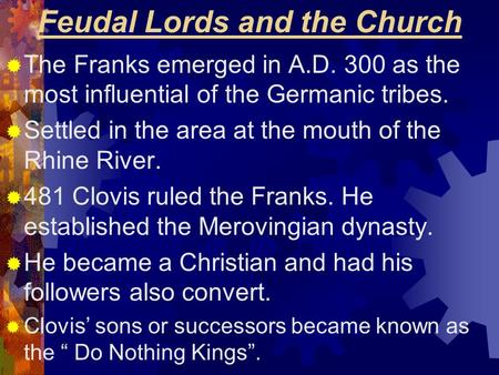 Feudal Lords and the Church  The Franks emerged in A.D. 300 as the most influential of the Germanic tribes.  Settled in the area at the mouth of the.