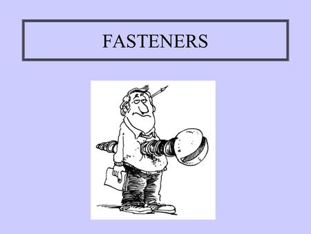 FASTENERS. SECURING THE ASSEMBLY There are three ways to join parts: welding adhesives fasteners.