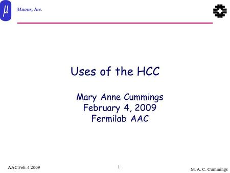 Muons, Inc. AAC Feb. 4 2009 M. A. C. Cummings 1 Uses of the HCC Mary Anne Cummings February 4, 2009 Fermilab AAC.