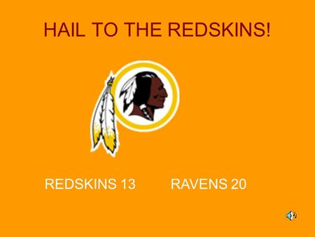HAIL TO THE REDSKINS! REDSKINS 13 RAVENS 20. Hail to the REDSKINS!! Game Schedule Week 1–Sept. 13, 12:00pm, Field #2 REDSKINS vs. Patriots Week 2–Sept.
