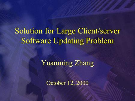 Solution for Large Client/server Software Updating Problem Yuanming Zhang October 12, 2000.