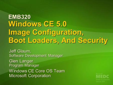 EMB320 Windows CE 5.0 Image Configuration, Boot Loaders, <strong>And</strong> Security Jeff Glaum, Software Development Manager Glen Langer Program Manager Windows CE Core.