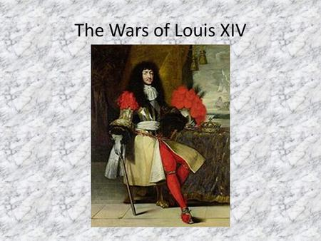 "The Wars of Louis XIV. Louis's Desire Louis's desire—extend France's ""natural frontiers"" to the Rhine River With the decline of Spain (Habsburgs), France."