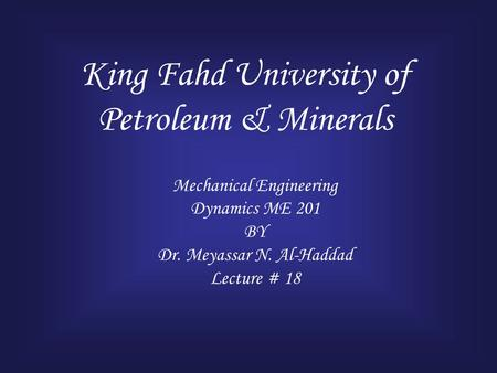 King Fahd University of Petroleum & Minerals Mechanical Engineering Dynamics ME 201 BY Dr. Meyassar N. Al-Haddad Lecture # 18.