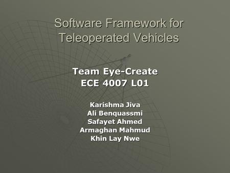Software Framework for Teleoperated Vehicles Team Eye-Create ECE 4007 L01 Karishma Jiva Ali Benquassmi Safayet Ahmed Armaghan Mahmud Khin Lay Nwe.