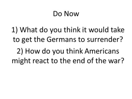 Do Now 1) What do you think it would take to get the Germans to surrender? 2) How do you think Americans might react to the end of the war?