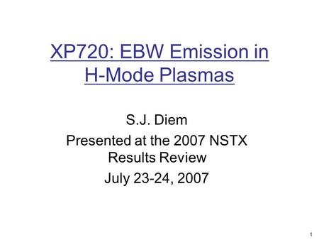 1 XP720: EBW Emission in H-Mode Plasmas S.J. Diem Presented at the 2007 NSTX Results Review July 23-24, 2007.