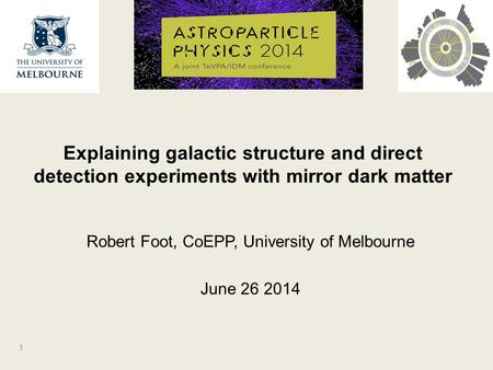 Robert Foot, CoEPP, University of Melbourne June 26 2014 Explaining galactic structure and direct detection experiments with mirror dark matter 1.