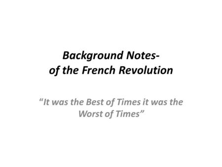 "Background Notes- of the French Revolution ""It was the Best of Times it was the Worst of Times"""