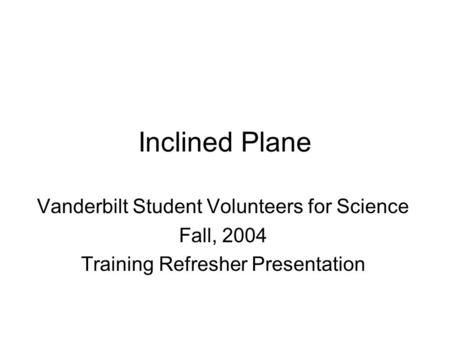 Inclined Plane Vanderbilt Student Volunteers for Science Fall, 2004 Training Refresher Presentation.