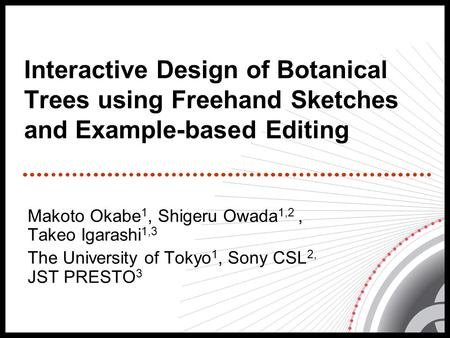 Interactive Design of Botanical Trees using Freehand Sketches and Example-based Editing Makoto Okabe 1, Shigeru Owada 1,2, Takeo Igarashi 1,3 The University.