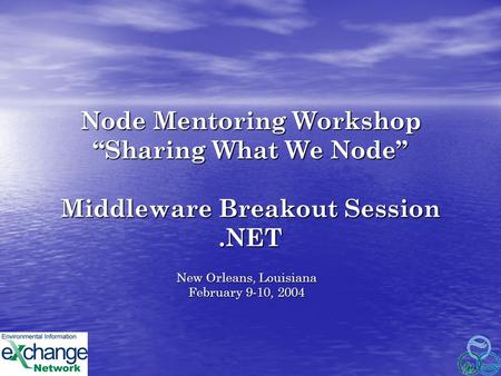 "Node Mentoring Workshop ""Sharing What We Node"" Middleware Breakout Session.NET New Orleans, Louisiana February 9-10, 2004."