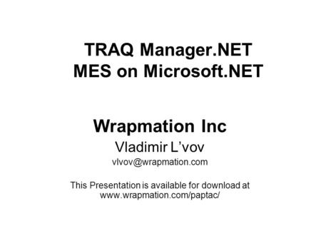 TRAQ Manager.NET MES on Microsoft.NET Wrapmation Inc Vladimir L'vov This Presentation is available for download at