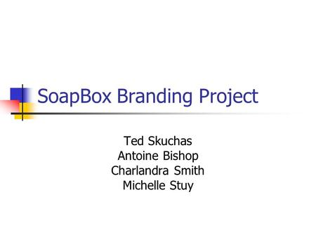 SoapBox Branding Project Ted Skuchas Antoine Bishop Charlandra Smith Michelle Stuy.