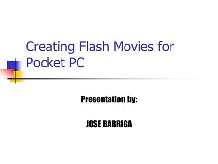 Creating Flash Movies for Pocket PC Presentation by: JOSE BARRIGA.