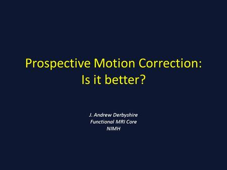 Prospective Motion Correction: Is it better? J. Andrew Derbyshire Functional MRI Core NIMH.