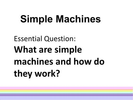 Simple Machines Essential Question: What are simple machines and how do they work?