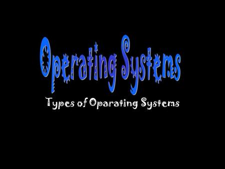 Types of Oparating Systems. Operating Systems Is a software system, a set of computer programs designed to perform many tasks including the effective.