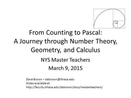 From Counting to Pascal: A Journey through Number Theory, Geometry, and Calculus NYS Master Teachers March 9, 2015 Dave Brown – Slides.