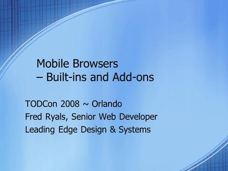 Mobile Browsers – Built-ins and Add-ons TODCon 2008 ~ Orlando Fred Ryals, Senior Web Developer Leading Edge Design & Systems.
