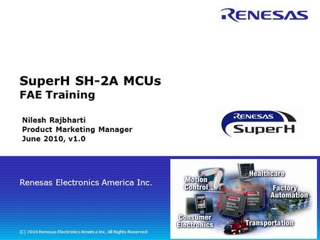 Renesas <strong>Electronics</strong> America Inc. (C) 2010 Renesas <strong>Electronics</strong> America Inc. All Rights Reserved SuperH SH-2A MCUs FAE Training Nilesh Rajbharti Product.