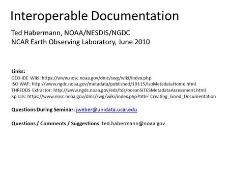 Interoperable Documentation Ted Habermann, NOAA/NESDIS/NGDC NCAR Earth Observing Laboratory, June 2010 Links: GEO-IDE Wiki: https://www.nosc.noaa.gov/dmc/swg/wiki/index.php.