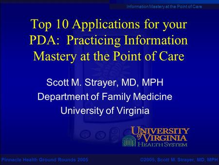 Pinnacle Health Ground Rounds 2005 ©2005, Scott M. Strayer, MD, MPH Information Mastery at the Point of Care Top 10 Applications for your PDA: Practicing.