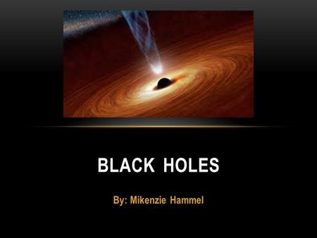 Black Holes By: Mikenzie Hammel.