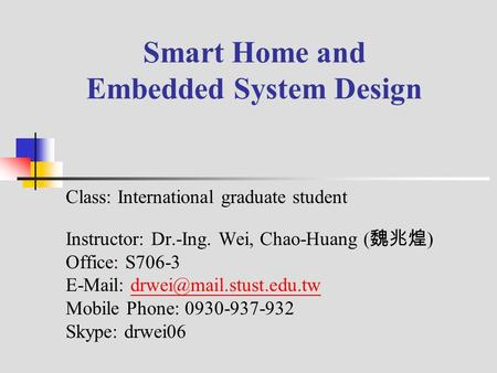 Smart Home and Embedded System Design Class: International graduate student Instructor: Dr.-Ing. Wei, Chao-Huang ( 魏兆煌 ) Office: S706-3