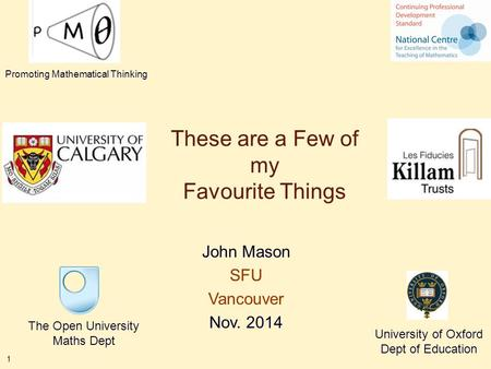 1 These are a Few of my Favourite Things John Mason SFU Vancouver Nov. 2014 The Open University Maths Dept University of Oxford Dept of Education Promoting.