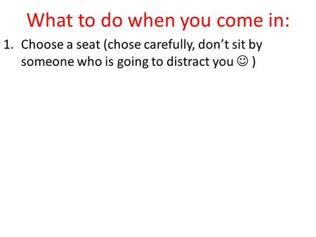 What to do when you come in: 1.Choose a seat (chose carefully, don't sit by someone who is going to distract you )