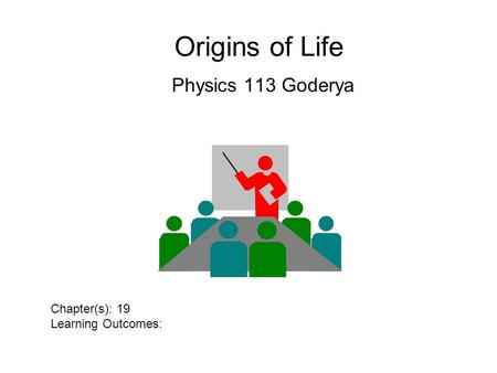 Origins of Life Physics 113 Goderya Chapter(s): 19 Learning Outcomes: