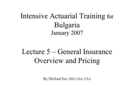 Intensive Actuarial Training for Bulgaria January 2007 Lecture 5 – General Insurance Overview and Pricing By Michael Sze, PhD, FSA, CFA.
